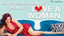 How to Really, Really? Really! Love a Woman